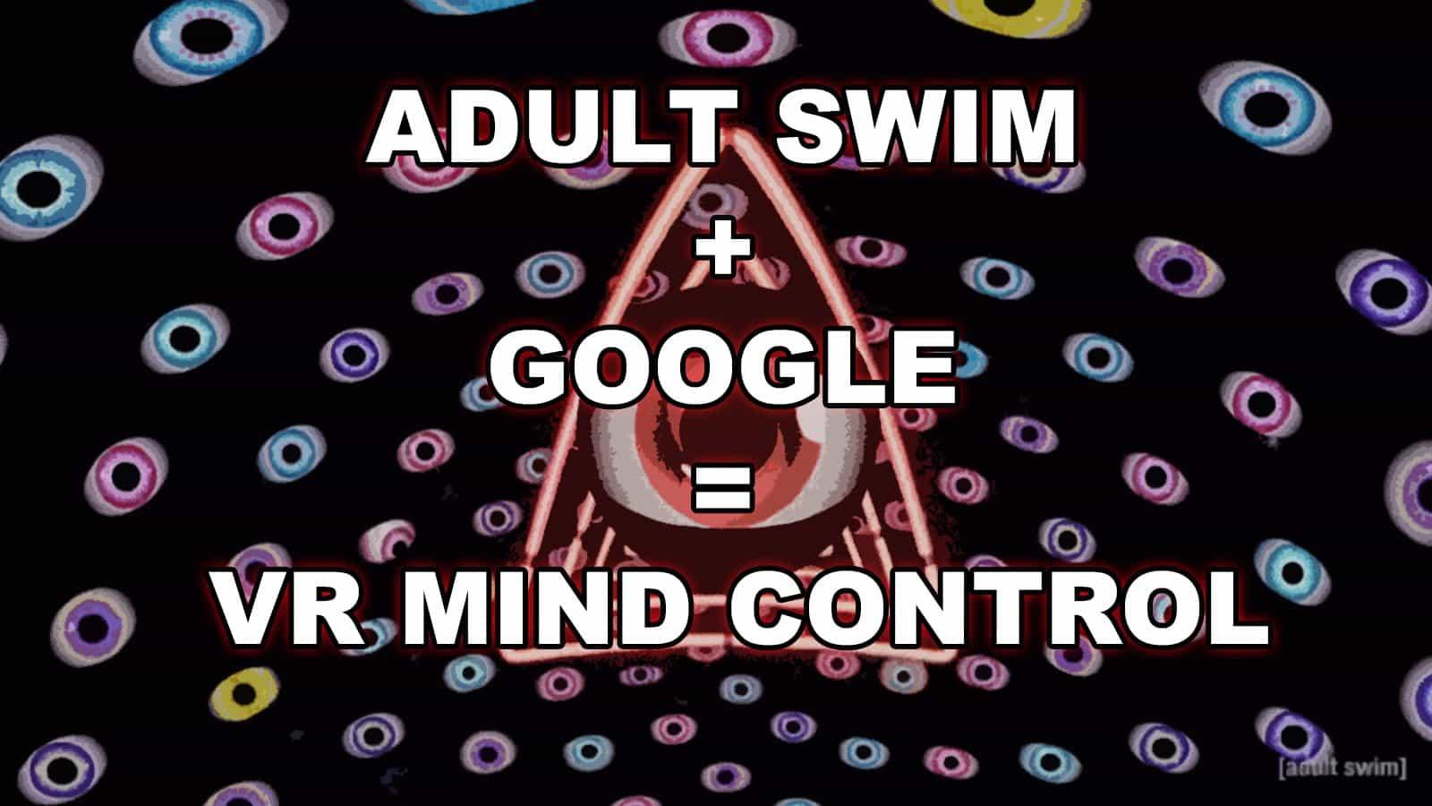 ADULT SWIM + GOOGLE = VR MIND CONTROL