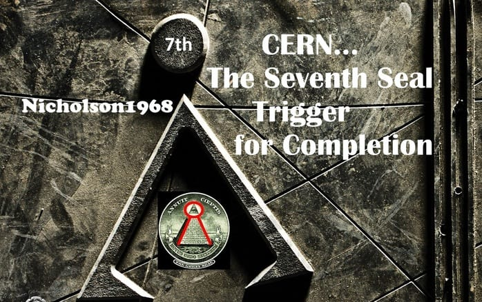 CERN..THE 7TH SEAL TRIGGER FOR COMPLETION