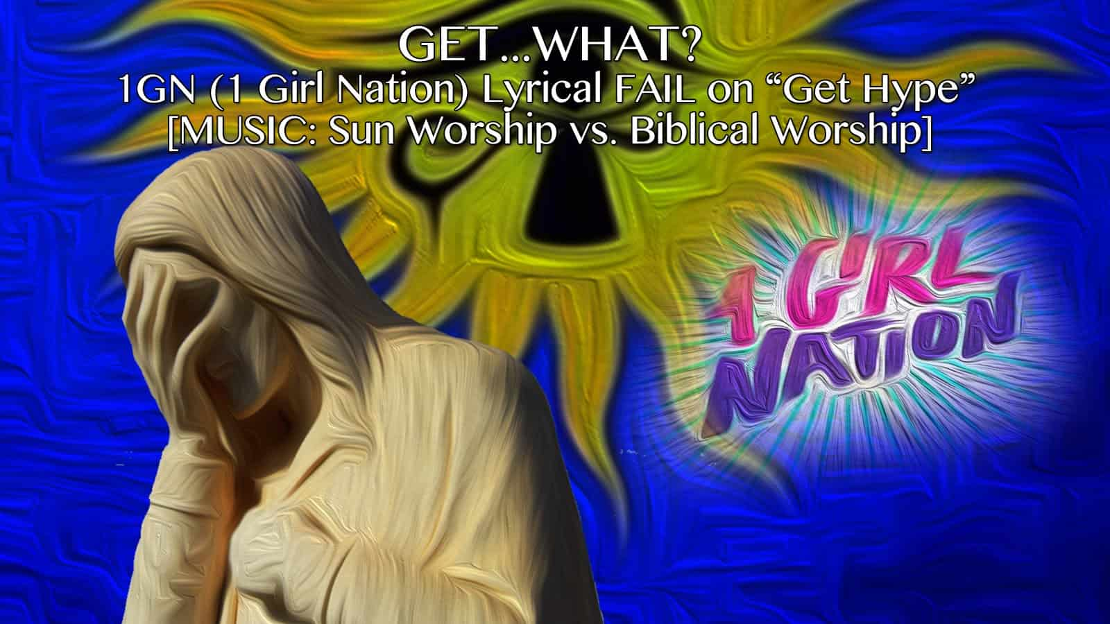 "GET…WHAT?! 1GN (1 Girl Nation) Lyrical Fail on ""Get Hype"" – Sun Worship vs. Biblical Worship"